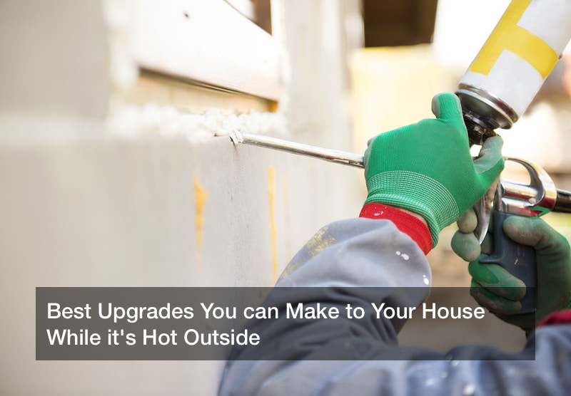 Best Upgrades You can Make to Your House While it's Hot Outside