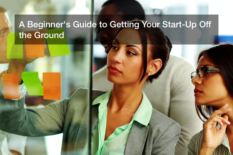 A Beginner's Guide to Getting Your Start-Up Off the Ground